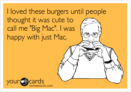 """I loved these burgers until people thought it was cute to call me """"Big Mac"""". I was happy with just Mac."""