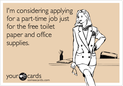 I'm considering applying for a part-time job just for the free toilet paper and office supplies.