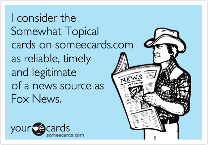 I consider the  Somewhat Topical  cards on someecards.com  as reliable, timely and legitimate of a news source as Fox News.