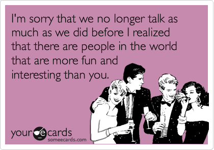 I'm sorry that we no longer talk as much as we did before I realized that there are people in the world that are more fun and interesting than you.