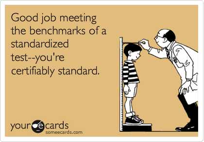 Good job meeting  the benchmarks of a  standardized test--you're  certifiably standard.