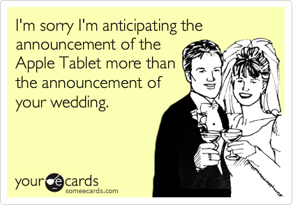 I'm sorry I'm anticipating the announcement of the Apple Tablet more than the announcement of your wedding.