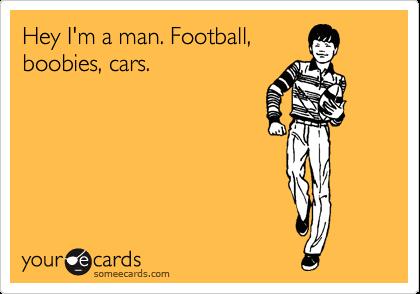 Hey I'm a man. Football, boobies, cars.