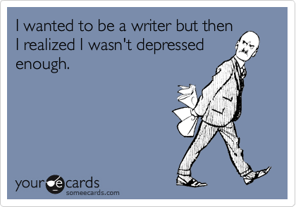 I wanted to be a writer but thenI realized I wasn't depressedenough.