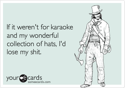 If it weren't for karaokeand my wonderfulcollection of hats, I'dlose my shit.