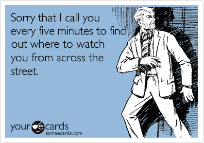 Sorry that I call you every five minutes to find out where to watch you from across the street.