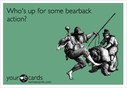 Who's up for some bearback action?