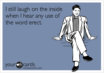 I still laugh on the insidewhen I hear any use ofthe word erect.