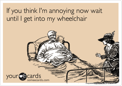 If you think I'm annoying now wait until I get into my wheelchair