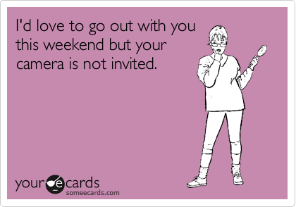 I'd love to go out with you this weekend but your camera is not invited.