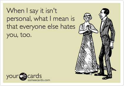 When I say it isn't personal, what I mean is that everyone else hates you, too.
