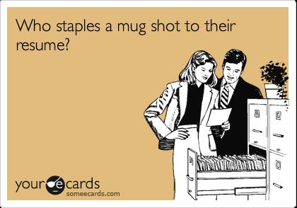 Who staples a mug shot to their resume?