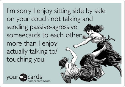 I'm sorry I enjoy sitting side by side on your couch not talking and sending passive-agressivesomeecards to each othermore than I enjoyactually talking to/touching you.
