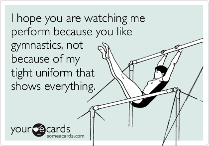 I hope you are watching me perform because you like gymnastics, not