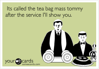 Its called the tea bag mass tommy after the service I'll show you.