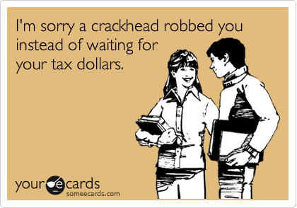 I'm sorry a crackhead robbed you instead of waiting for your tax dollars.
