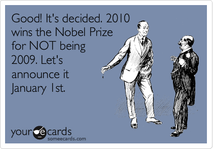 Good! It's decided. 2010 wins the Nobel Prize for NOT being 2009. Let's announce it January 1st.
