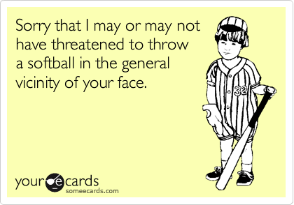 Sorry that I may or may nothave threatened to throwa softball in the generalvicinity of your face.