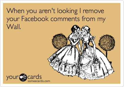 When you aren't looking I remove your Facebook comments from my Wall.
