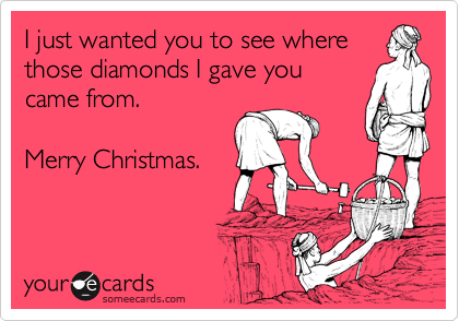 I just wanted you to see where those diamonds I gave you for came from.    Merry Christmas.