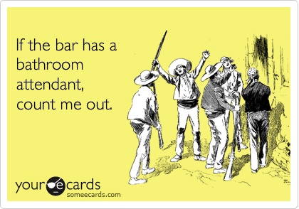 If the bar has a bathroomattendant, count me out.