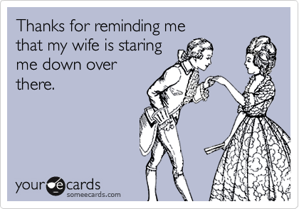 Thanks for reminding methat my wife is staringme down overthere.