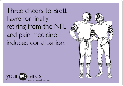 Three cheers to Brett Favre for finally retiring from the NFL and pain medicine induced constipation.