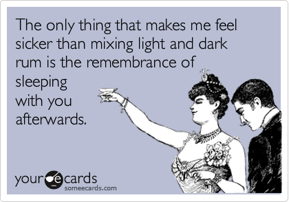 The only thing that makes me feel sicker than mixing light and dark rum is the remembrance ofsleepingwith youafterwards.