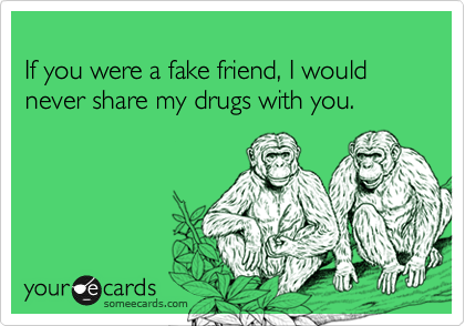 If you were a fake friend, I would never share my drugs with you.