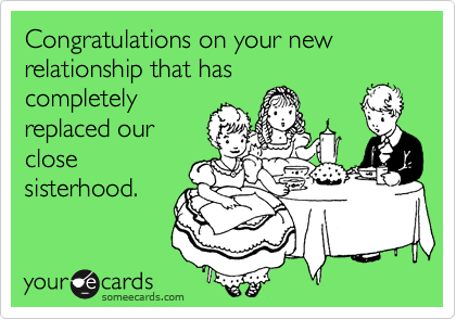 Congratulations on your new relationship that hascompletelyreplaced ourclosesisterhood.