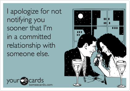 I apologize for notnotifying yousooner that I'min a committedrelationship withsomeone else.