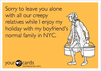 Sorry to leave you alonewith all our creepyrelatives while I enjoy myholiday with my boyfriend'snormal family in NYC.