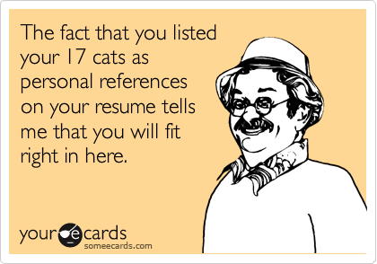 The fact that you listed your 17 cats as personal references on your resume tells me that you will fit right in here.