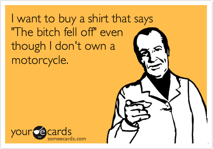 """I want to buy a shirt that says """"The bitch fell off"""" eventhough I don't own amotorcycle."""