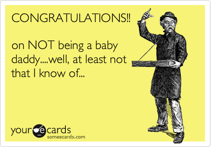 CONGRATULATIONS!!on NOT being a babydaddy....well, at least notthat I know of...