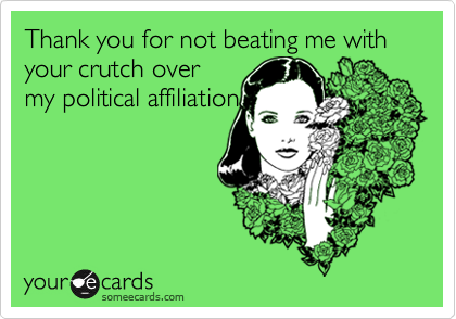 Thank you for not beating me with your crutch overmy political affiliation