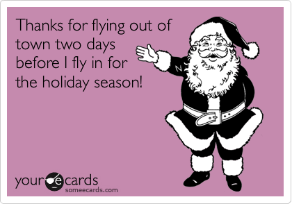 Thanks for flying out oftown two daysbefore I fly in forthe holiday season!