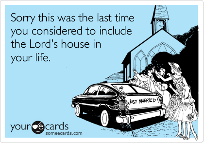 Sorry this was the last time you considered to includethe Lord's house inyour life.