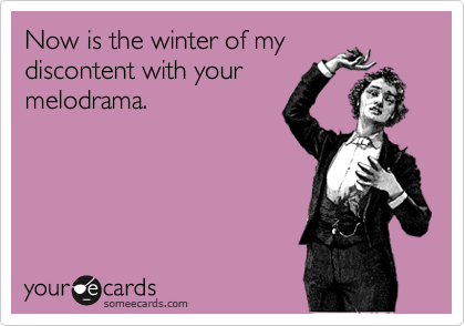 Now is the winter of my discontent with your melodrama.