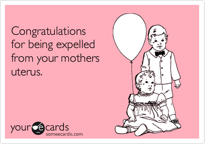 Congratulationsfor being expelledfrom your mothersuterus.