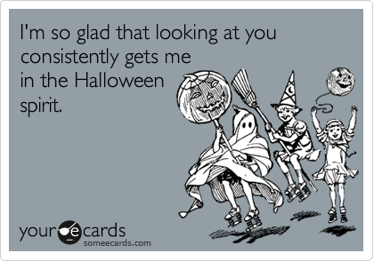 I'm so glad that looking at you consistently gets me in the Halloween spirit.