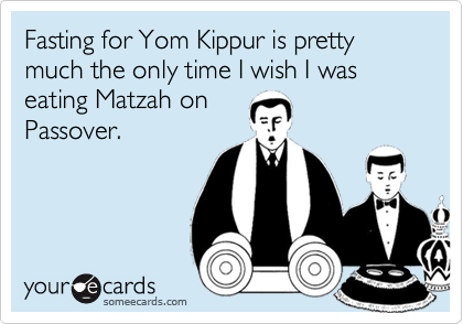 Fasting for Yom Kippur is pretty much the only time I wish I was eating Matzah on Passover.