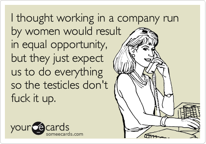 I thought working in a company run by women would result in equal opportunity, but they just expect us to do everything so the testicles don't fuck it up.