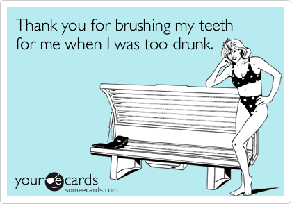 Thank you for brushing my teeth for me when I was too drunk.