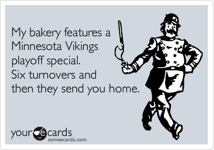 My bakery features a Minnesota Vikings playoff special. Six turnovers and then they send you home.