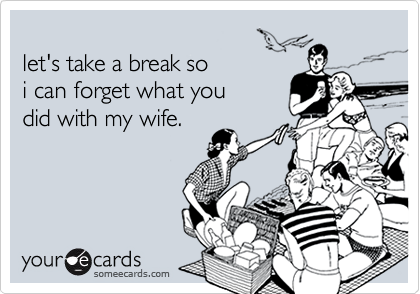 let's take a break so i can forget what youdid with my wife.