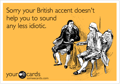 Sorry your British accent doesn't help you to sound