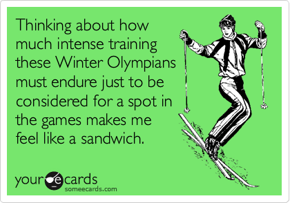 Thinking about how much intense training  these Winter Olympians must endure just to be considered for a spot in  the games makes me feel like a sandwich.