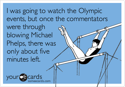I was going to watch the Olympic events, but once the commentators were through blowing MichaelPhelps, there wasonly about fiveminutes left.