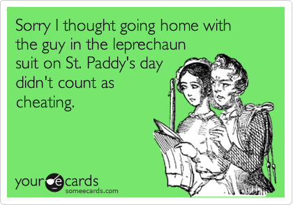 Sorry I thought going home with the guy in the leprechaunsuit on St. Paddy's daydidn't count ascheating.